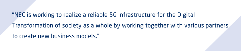 NEC is working to realize a reliable 5G infrastructure for the Digital Transformation of society as a whole by working together with various partners to create new business models.