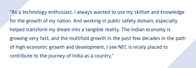 As a technology enthusiast, I always wanted to use my skillset and knowledge for the growth of my nation. And working in public safety domain, especially helped transform my dream into a tangible reality. The Indian economy is growing very fast, and the multifold growth in the past few decades in the path of high-economic growth and development, I see NEC is nicely placed to contribute to the journey of India as a country.