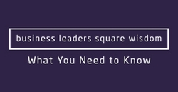 business leaders square wisdom - What You Need to Know